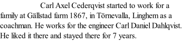 Carl Axel Cederqvist started to work for a family at Gällstad farm 1867, in Törnevalla, Linghem as a coachman. He works for the engineer Carl Daniel Dahlqvist. He liked it there and stayed there for 7 years.